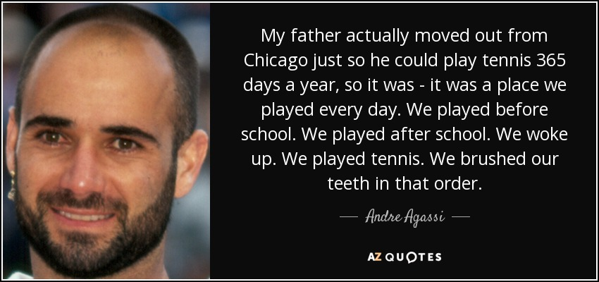 My father actually moved out from Chicago just so he could play tennis 365 days a year, so it was - it was a place we played every day. We played before school. We played after school. We woke up. We played tennis. We brushed our teeth in that order. - Andre Agassi