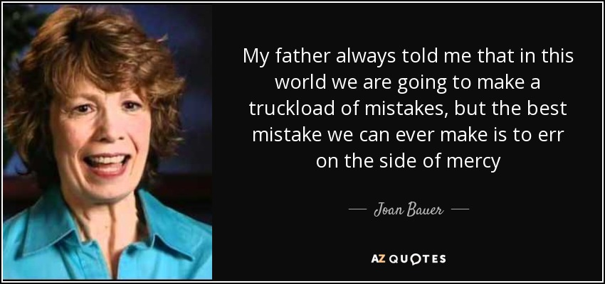 My father always told me that in this world we are going to make a truckload of mistakes, but the best mistake we can ever make is to err on the side of mercy - Joan Bauer
