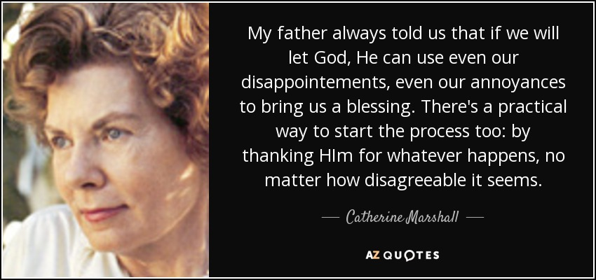 My father always told us that if we will let God, He can use even our disappointements, even our annoyances to bring us a blessing. There's a practical way to start the process too: by thanking HIm for whatever happens, no matter how disagreeable it seems. - Catherine Marshall