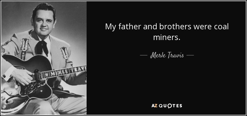 My father and brothers were coal miners. - Merle Travis