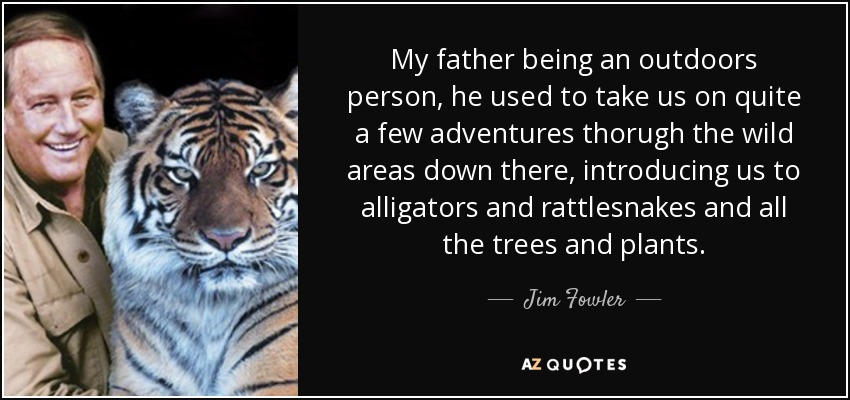 My father being an outdoors person, he used to take us on quite a few adventures thorugh the wild areas down there, introducing us to alligators and rattlesnakes and all the trees and plants. - Jim Fowler