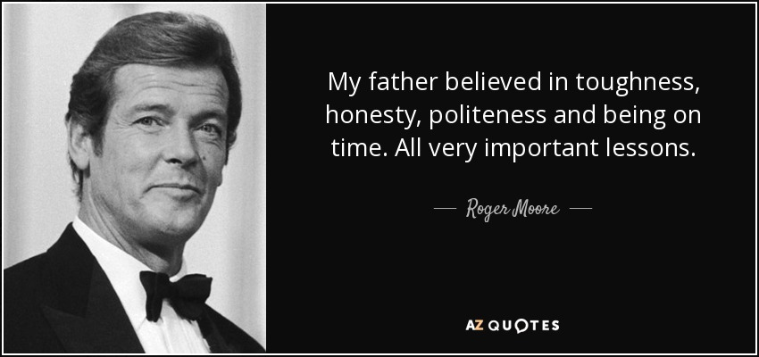 My father believed in toughness, honesty, politeness and being on time. All very important lessons. - Roger Moore