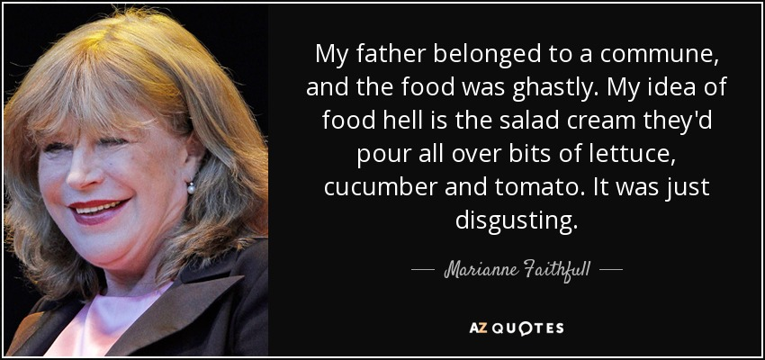 My father belonged to a commune, and the food was ghastly. My idea of food hell is the salad cream they'd pour all over bits of lettuce, cucumber and tomato. It was just disgusting. - Marianne Faithfull