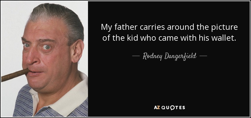 My father carries around the picture of the kid who came with his wallet. - Rodney Dangerfield