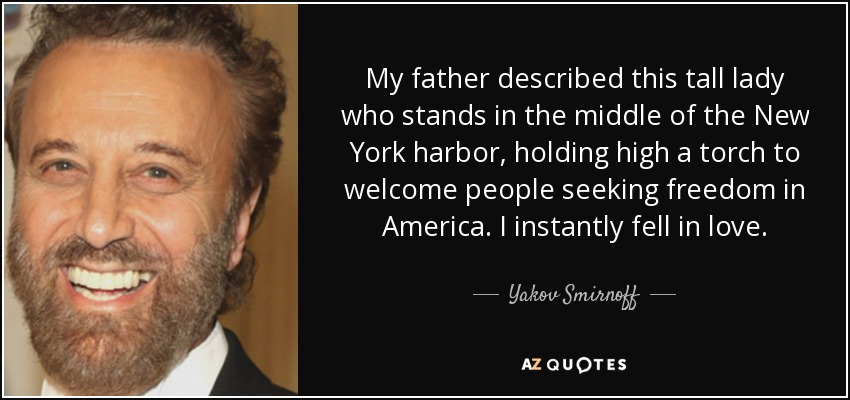 My father described this tall lady who stands in the middle of the New York harbor, holding high a torch to welcome people seeking freedom in America. I instantly fell in love. - Yakov Smirnoff