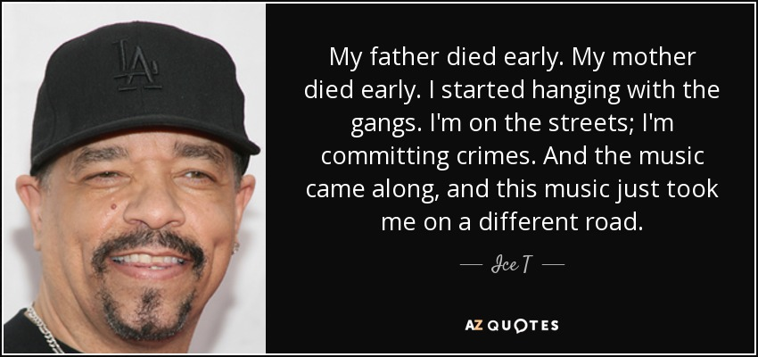 My father died early. My mother died early. I started hanging with the gangs. I'm on the streets; I'm committing crimes. And the music came along, and this music just took me on a different road. - Ice T
