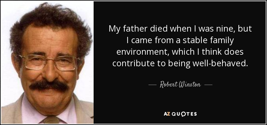 My father died when I was nine, but I came from a stable family environment, which I think does contribute to being well-behaved. - Robert Winston