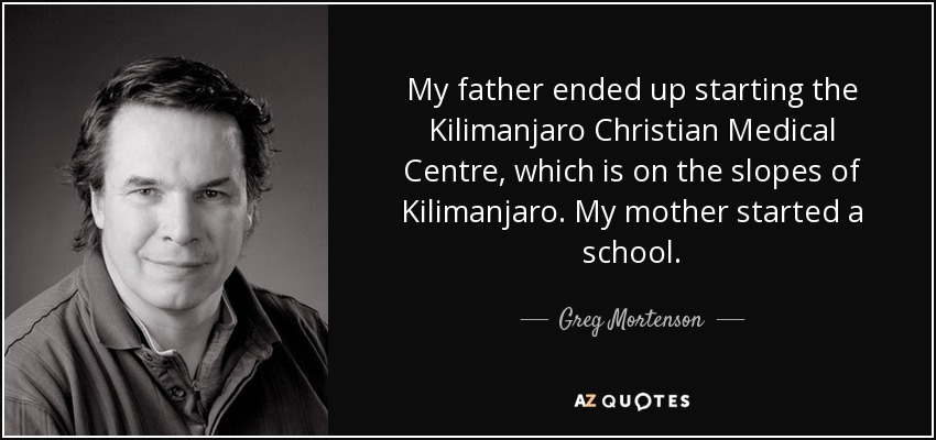 My father ended up starting the Kilimanjaro Christian Medical Centre, which is on the slopes of Kilimanjaro. My mother started a school. - Greg Mortenson