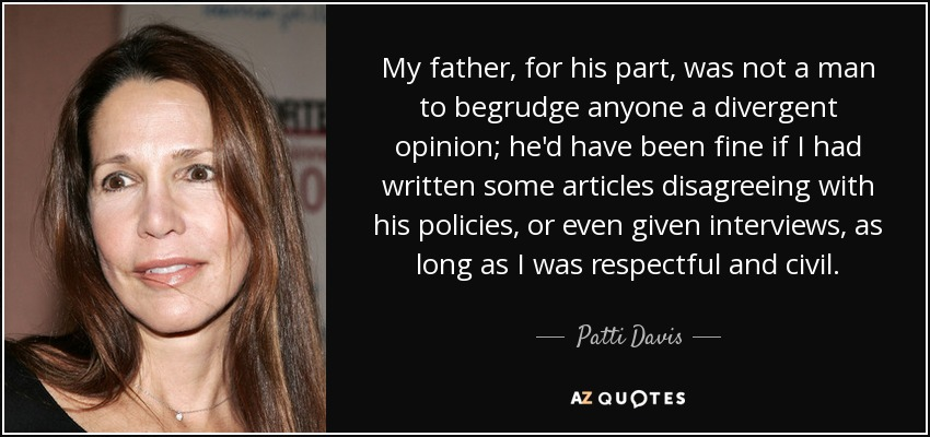 My father, for his part, was not a man to begrudge anyone a divergent opinion; he'd have been fine if I had written some articles disagreeing with his policies, or even given interviews, as long as I was respectful and civil. - Patti Davis