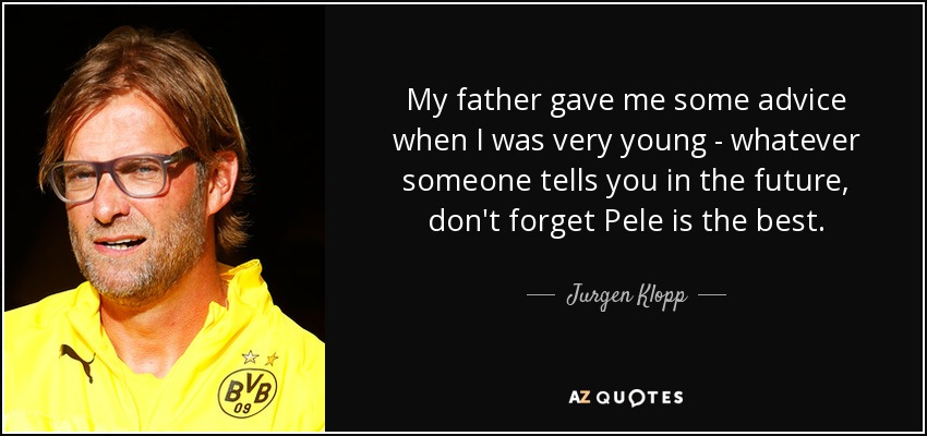 My father gave me some advice when I was very young - whatever someone tells you in the future, don't forget Pele is the best. - Jurgen Klopp