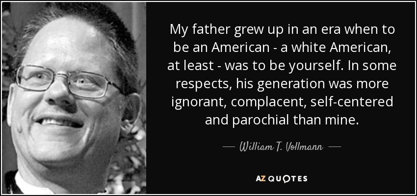 My father grew up in an era when to be an American - a white American, at least - was to be yourself. In some respects, his generation was more ignorant, complacent, self-centered and parochial than mine. - William T. Vollmann