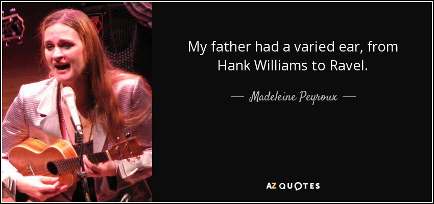 My father had a varied ear, from Hank Williams to Ravel. - Madeleine Peyroux