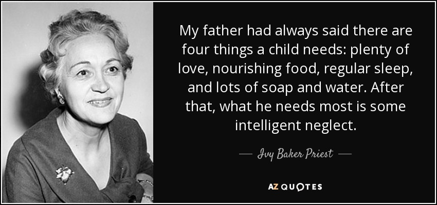 My father had always said there are four things a child needs: plenty of love, nourishing food, regular sleep, and lots of soap and water. After that, what he needs most is some intelligent neglect. - Ivy Baker Priest