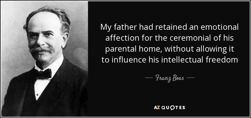 My father had retained an emotional affection for the ceremonial of his parental home, without allowing it to influence his intellectual freedom - Franz Boas