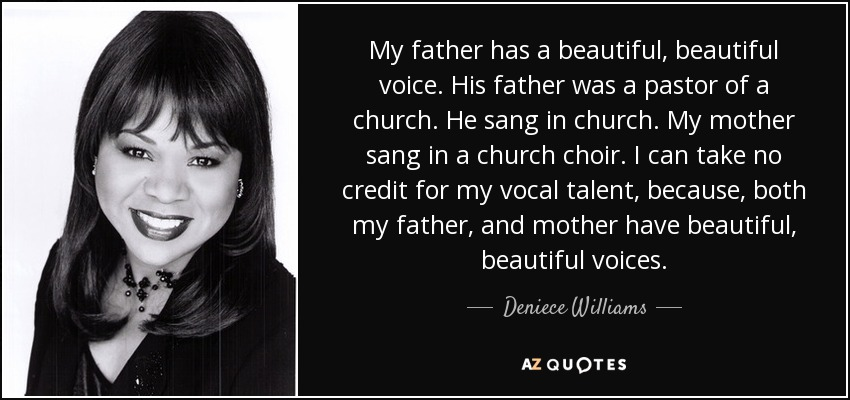 My father has a beautiful, beautiful voice. His father was a pastor of a church. He sang in church. My mother sang in a church choir. I can take no credit for my vocal talent, because, both my father, and mother have beautiful, beautiful voices. - Deniece Williams