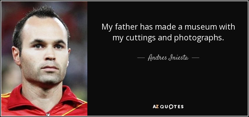 My father has made a museum with my cuttings and photographs. - Andres Iniesta