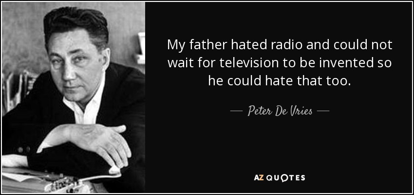 My father hated radio and could not wait for television to be invented so he could hate that too. - Peter De Vries