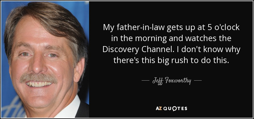 My father-in-law gets up at 5 o'clock in the morning and watches the Discovery Channel. I don't know why there's this big rush to do this. - Jeff Foxworthy