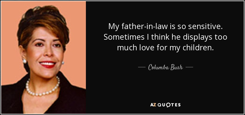 Columba Bush Quote My Father In Law Is So Sensitive Sometimes I