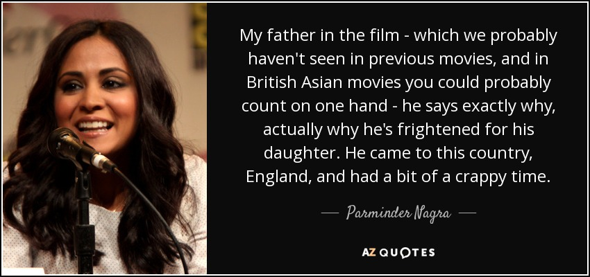 My father in the film - which we probably haven't seen in previous movies, and in British Asian movies you could probably count on one hand - he says exactly why, actually why he's frightened for his daughter. He came to this country, England, and had a bit of a crappy time. - Parminder Nagra