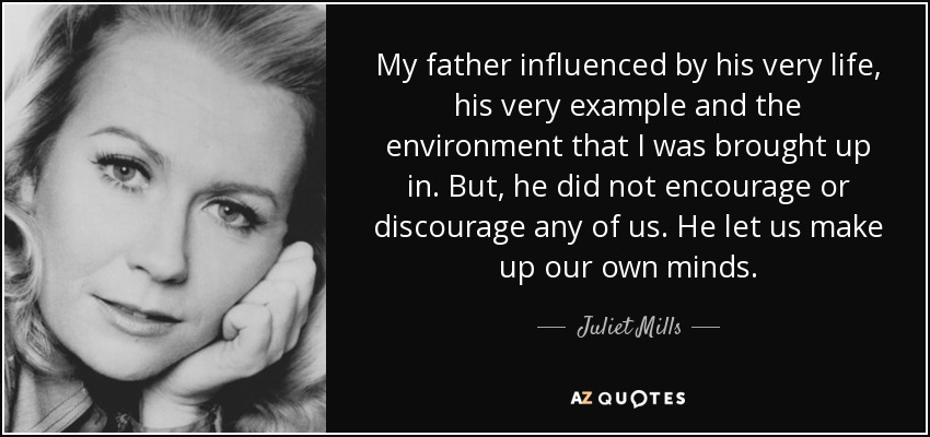 My father influenced by his very life, his very example and the environment that I was brought up in. But, he did not encourage or discourage any of us. He let us make up our own minds. - Juliet Mills