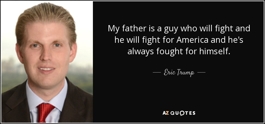 My father is a guy who will fight and he will fight for America and he's always fought for himself. - Eric Trump