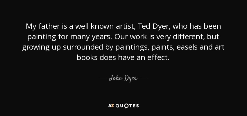 My father is a well known artist, Ted Dyer, who has been painting for many years. Our work is very different, but growing up surrounded by paintings, paints, easels and art books does have an effect. - John Dyer
