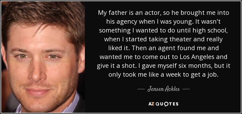 My father is an actor, so he brought me into his agency when I was young. It wasn't something I wanted to do until high school, when I started taking theater and really liked it. Then an agent found me and wanted me to come out to Los Angeles and give it a shot. I gave myself six months, but it only took me like a week to get a job. - Jensen Ackles