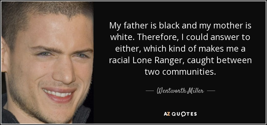 My father is black and my mother is white. Therefore, I could answer to either, which kind of makes me a racial Lone Ranger, caught between two communities. - Wentworth Miller