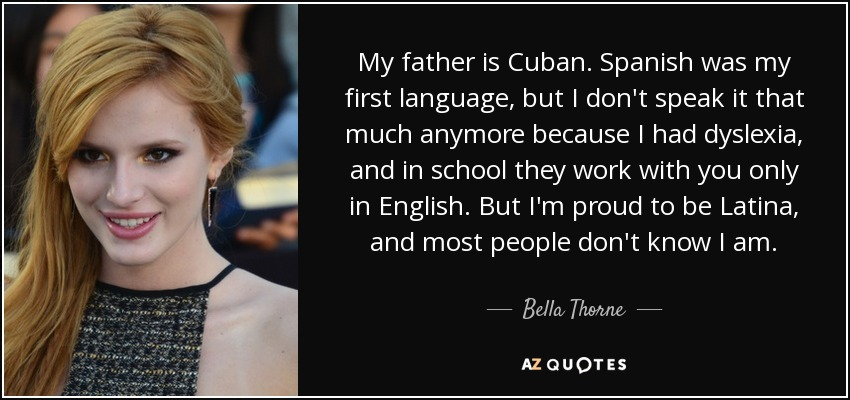 My father is Cuban. Spanish was my first language, but I don't speak it that much anymore because I had dyslexia, and in school they work with you only in English. But I'm proud to be Latina, and most people don't know I am. - Bella Thorne