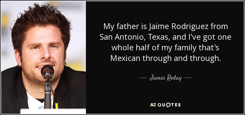 My father is Jaime Rodriguez from San Antonio, Texas, and I've got one whole half of my family that's Mexican through and through. - James Roday