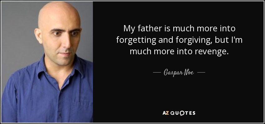 My father is much more into forgetting and forgiving, but I'm much more into revenge. - Gaspar Noe