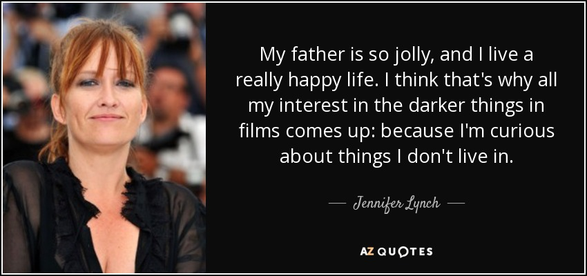 My father is so jolly, and I live a really happy life. I think that's why all my interest in the darker things in films comes up: because I'm curious about things I don't live in. - Jennifer Lynch