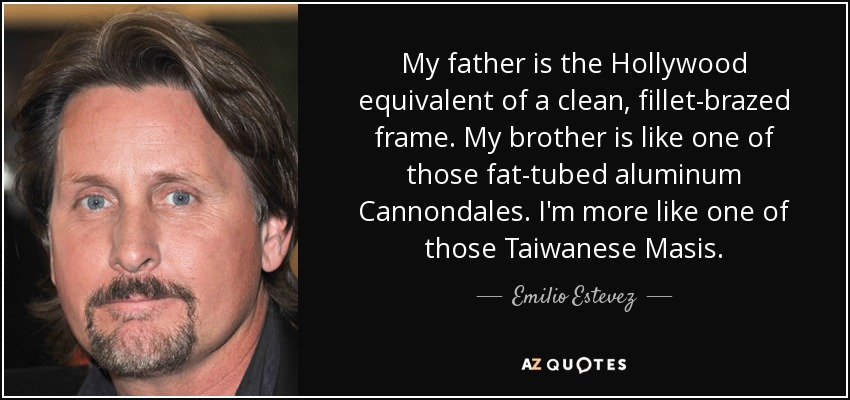 My father is the Hollywood equivalent of a clean, fillet-brazed frame. My brother is like one of those fat-tubed aluminum Cannondales. I'm more like one of those Taiwanese Masis. - Emilio Estevez