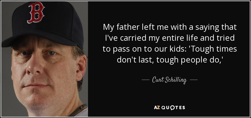 Curt Schilling Quote My Father Left Me With A Saying That Ive