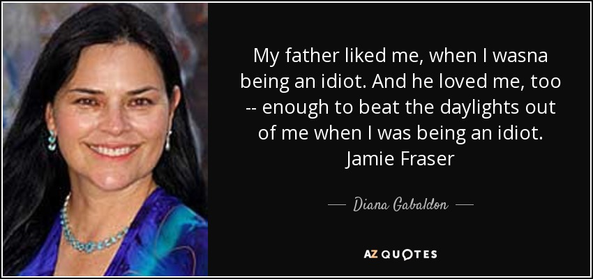 My father liked me, when I wasna being an idiot. And he loved me, too -- enough to beat the daylights out of me when I was being an idiot. Jamie Fraser - Diana Gabaldon