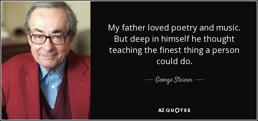 My father loved poetry and music. But deep in himself he thought teaching the finest thing a person could do. - George Steiner