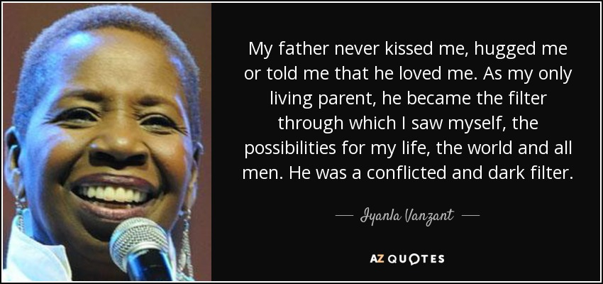 My father never kissed me, hugged me or told me that he loved me. As my only living parent, he became the filter through which I saw myself, the possibilities for my life, the world and all men. He was a conflicted and dark filter. - Iyanla Vanzant