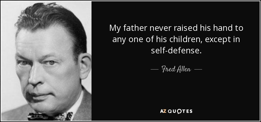 My father never raised his hand to any one of his children, except in self-defense. - Fred Allen