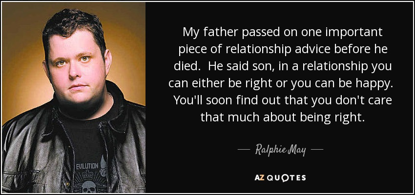 My father passed on one important piece of relationship advice before he died. He said son, in a relationship you can either be right or you can be happy. You'll soon find out that you don't care that much about being right. - Ralphie May