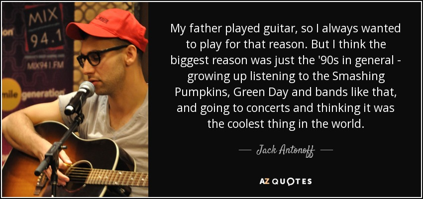 My father played guitar, so I always wanted to play for that reason. But I think the biggest reason was just the '90s in general - growing up listening to the Smashing Pumpkins, Green Day and bands like that, and going to concerts and thinking it was the coolest thing in the world. - Jack Antonoff