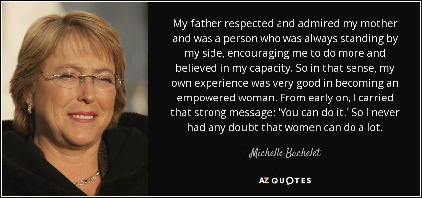 My father respected and admired my mother and was a person who was always standing by my side, encouraging me to do more and believed in my capacity. So in that sense, my own experience was very good in becoming an empowered woman. From early on, I carried that strong message: 'You can do it.' So I never had any doubt that women can do a lot. - Michelle Bachelet