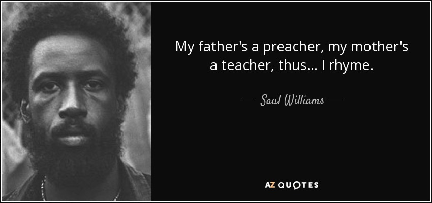 My father's a preacher, my mother's a teacher, thus I rhyme. - Saul Williams