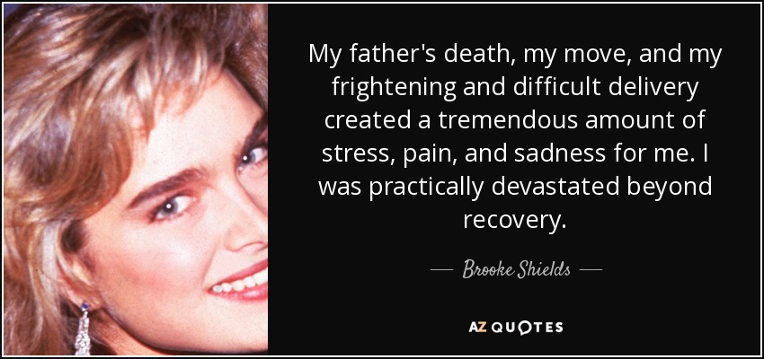 My father's death, my move, and my frightening and difficult delivery created a tremendous amount of stress, pain, and sadness for me. I was practically devastated beyond recovery. - Brooke Shields