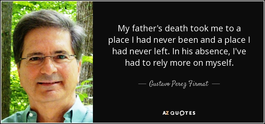 My father's death took me to a place I had never been and a place I had never left. In his absence, I've had to rely more on myself. - Gustavo Perez Firmat