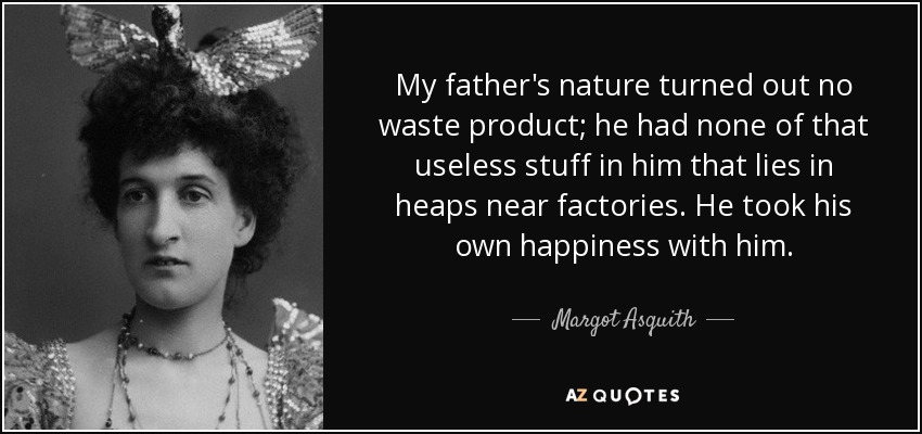 My father's nature turned out no waste product; he had none of that useless stuff in him that lies in heaps near factories. He took his own happiness with him. - Margot Asquith