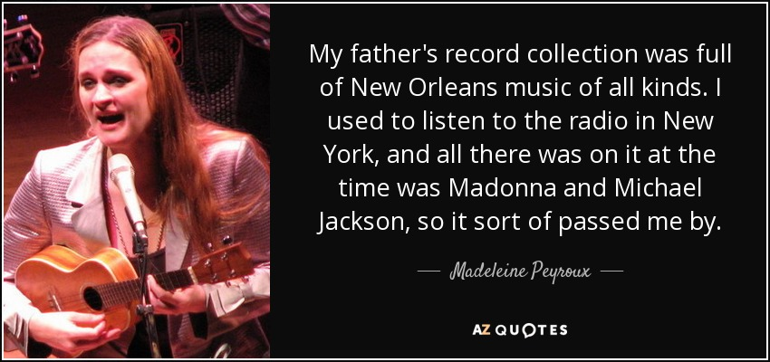 My father's record collection was full of New Orleans music of all kinds. I used to listen to the radio in New York, and all there was on it at the time was Madonna and Michael Jackson, so it sort of passed me by. - Madeleine Peyroux