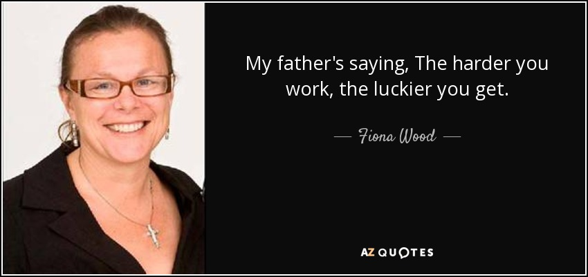 My father's saying, The harder you work, the luckier you get. - Fiona Wood
