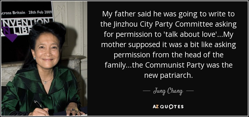 My father said he was going to write to the Jinzhou City Party Committee asking for permission to 'talk about love'...My mother supposed it was a bit like asking permission from the head of the family...the Communist Party was the new patriarch. - Jung Chang