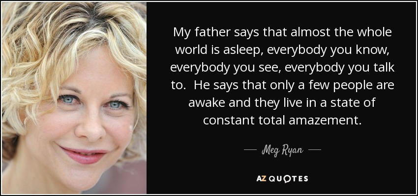 My father says that almost the whole world is asleep, everybody you know, everybody you see, everybody you talk to. He says that only a few people are awake and they live in a state of constant total amazement. - Meg Ryan